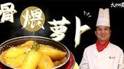 【大师的菜·大骨煨萝卜】