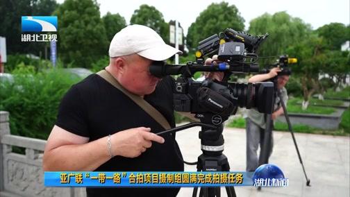 """[湖北新闻]亚广联""""一带一路""""合拍项目摄制组圆满完成拍摄任务"""